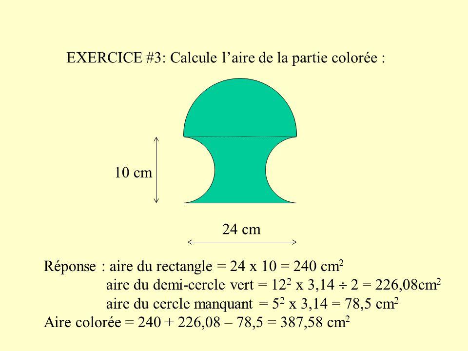 EXERCICE #3: Calcule l'aire de la partie colorée : 24 cm 10 cm Réponse : aire du rectangle = 24 x 10 = 240 cm 2 aire du demi-cercle vert = 12 2 x 3,14  2 = 226,08cm 2 aire du cercle manquant = 5 2 x 3,14 = 78,5 cm 2 Aire colorée = 240 + 226,08 – 78,5 = 387,58 cm 2