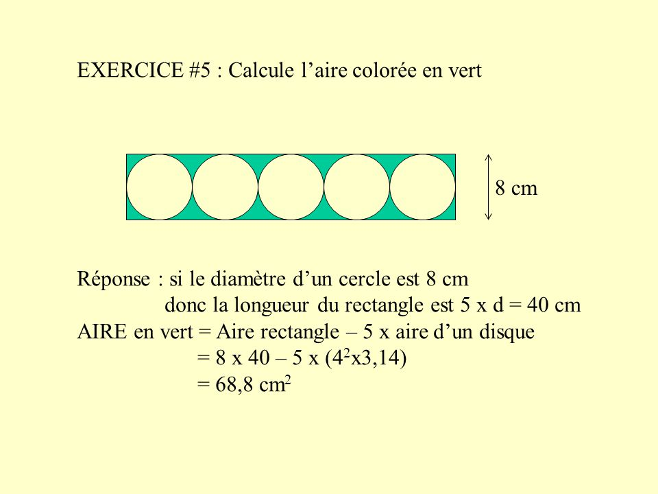 EXERCICE #5 : Calcule l'aire colorée en vert 8 cm Réponse : si le diamètre d'un cercle est 8 cm donc la longueur du rectangle est 5 x d = 40 cm AIRE en vert = Aire rectangle – 5 x aire d'un disque = 8 x 40 – 5 x (4 2 x3,14) = 68,8 cm 2
