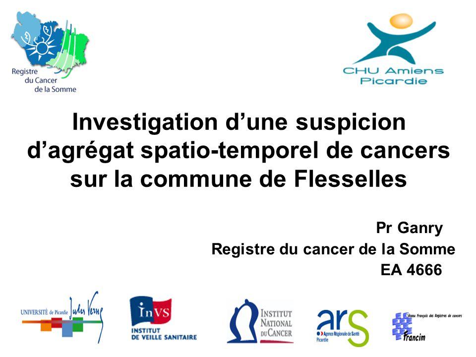 Investigation d'une suspicion d'agrégat spatio-temporel de cancers sur la commune de Flesselles Pr Ganry Registre du cancer de la Somme EA 4666
