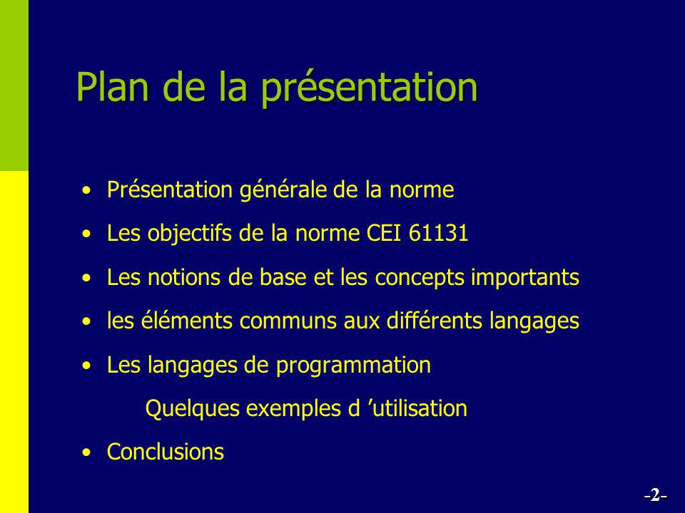 Plan de la présentation • •Présentation générale de la norme • •Les objectifs de la norme CEI 61131 • •Les notions de base et les concepts importants • •les éléments communs aux différents langages • •Les langages de programmation Quelques exemples d 'utilisation • •Conclusions -2-