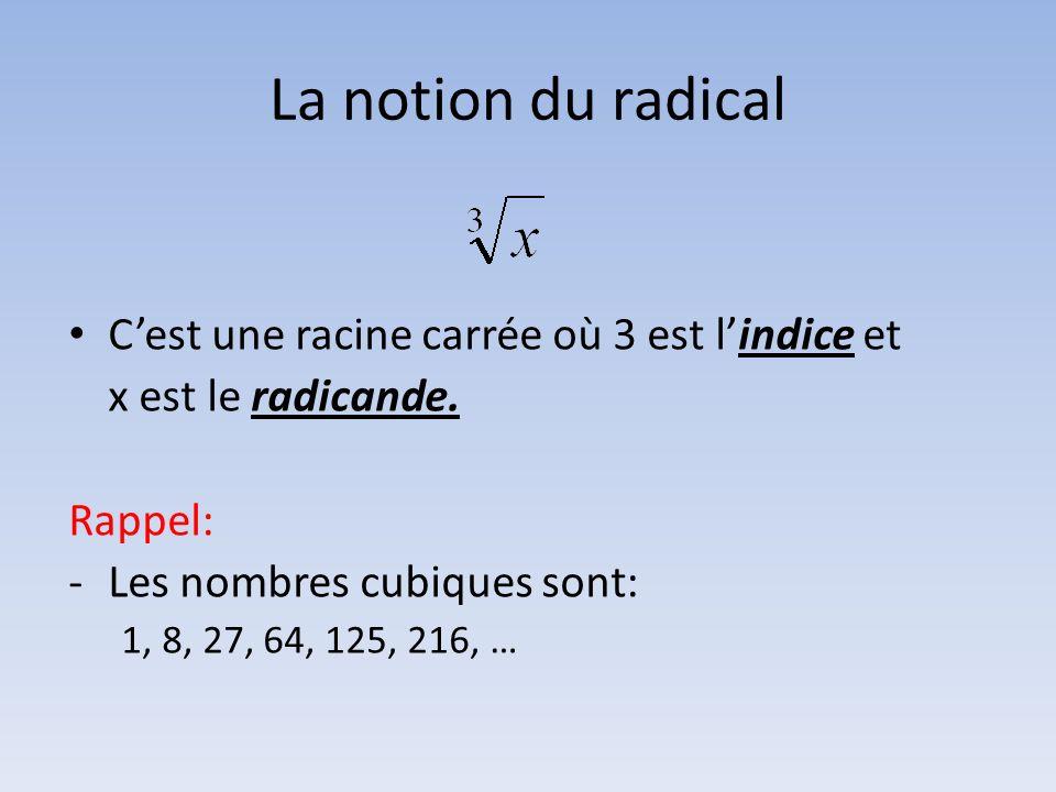 La notion du radical • C'est une racine carrée où 3 est l'indice et x est le radicande. Rappel: -Les nombres cubiques sont: 1, 8, 27, 64, 125, 216, …