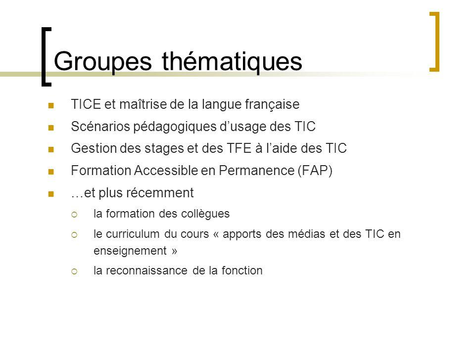 Groupes thématiques  TICE et maîtrise de la langue française  Scénarios pédagogiques d'usage des TIC  Gestion des stages et des TFE à l'aide des TIC  Formation Accessible en Permanence (FAP)  …et plus récemment  la formation des collègues  le curriculum du cours « apports des médias et des TIC en enseignement »  la reconnaissance de la fonction