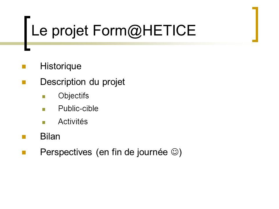 Le projet Form@HETICE  Historique  Description du projet  Objectifs  Public-cible  Activités  Bilan  Perspectives (en fin de journée  )