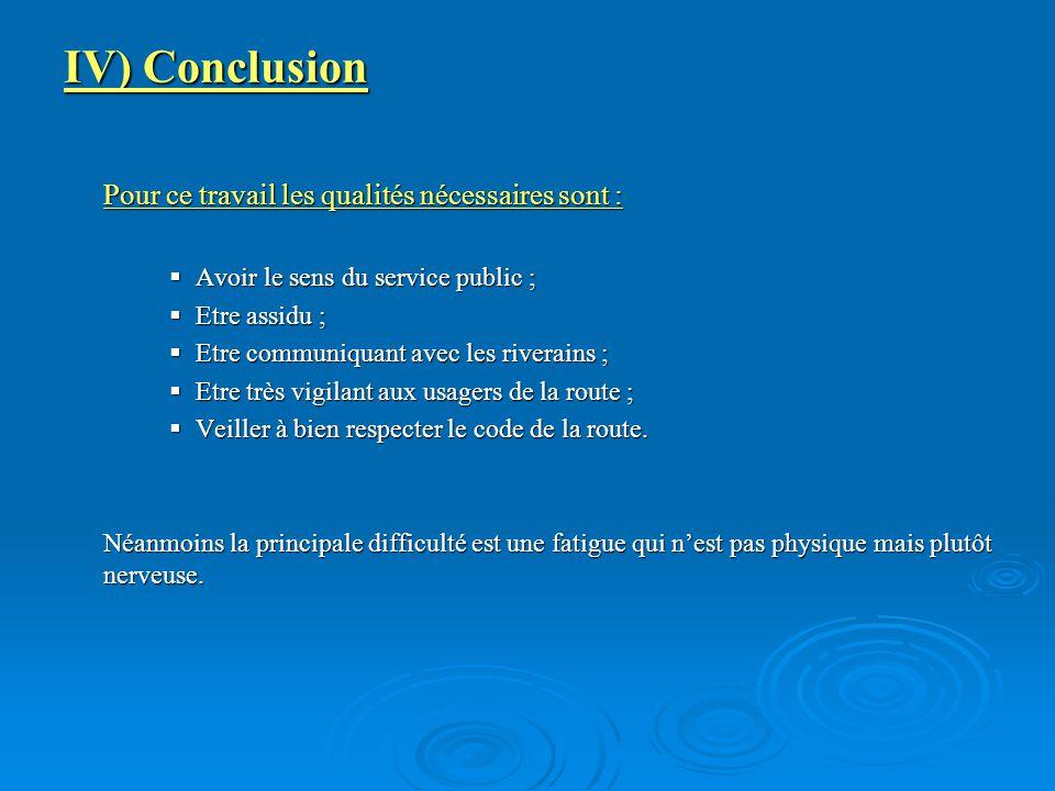 IV) Conclusion Pour ce travail les qualités nécessaires sont :  Avoir le sens du service public ;  Etre assidu ;  Etre communiquant avec les riverains ;  Etre très vigilant aux usagers de la route ;  Veiller à bien respecter le code de la route.