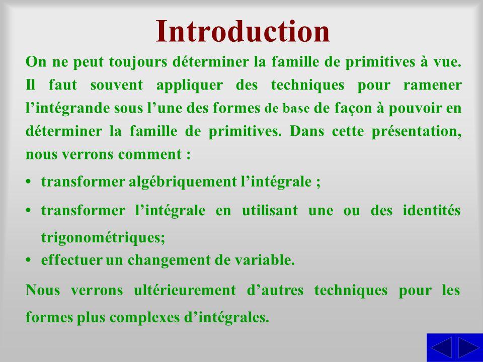 Introduction On ne peut toujours déterminer la famille de primitives à vue. Il faut souvent appliquer des techniques pour ramener l'intégrande sous l'