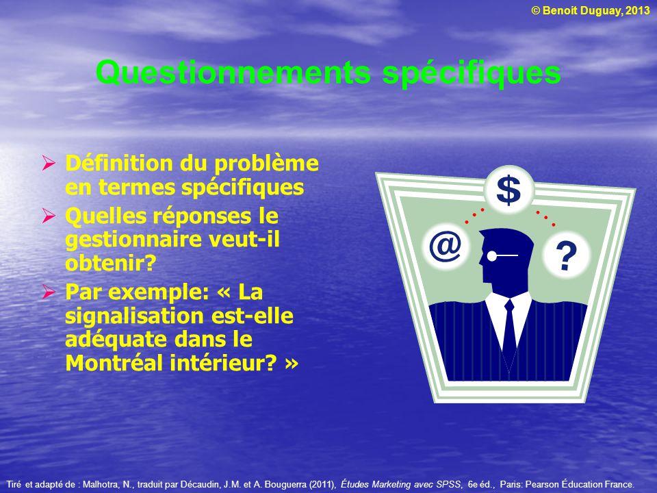 © Benoit Duguay, 2013 Questionnements spécifiques  Définition du problème en termes spécifiques  Quelles réponses le gestionnaire veut-il obtenir? 
