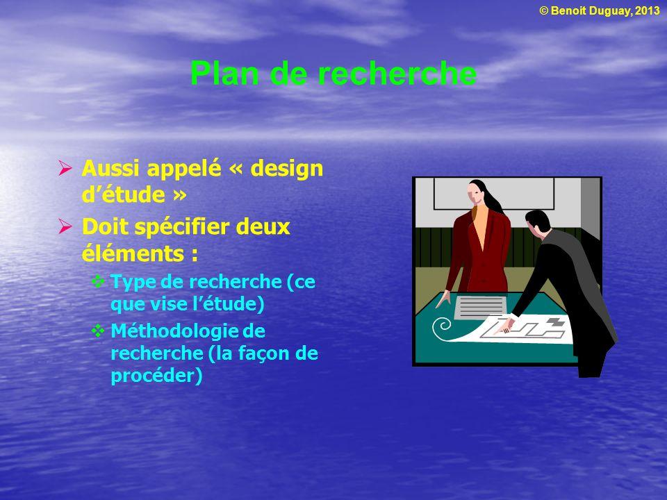 © Benoit Duguay, 2013 Plan de recherche  Aussi appelé « design d'étude »  Doit spécifier deux éléments :  Type de recherche (ce que vise l'étude) 