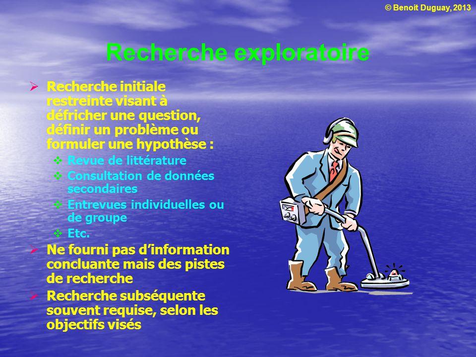 © Benoit Duguay, 2013 Recherche exploratoire  Recherche initiale restreinte visant à défricher une question, définir un problème ou formuler une hypo