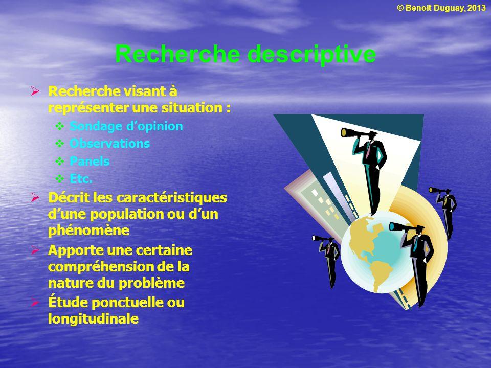 © Benoit Duguay, 2013 Recherche descriptive  Recherche visant à représenter une situation :  Sondage d'opinion  Observations  Panels  Etc.  Décr