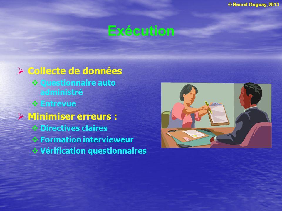 © Benoit Duguay, 2013 Exécution  Collecte de données  Questionnaire auto administré  Entrevue  Minimiser erreurs :  Directives claires  Formatio