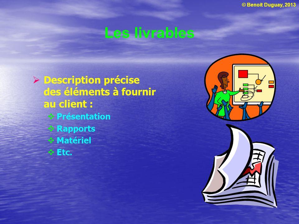 © Benoit Duguay, 2013 Les livrables  Description précise des éléments à fournir au client :  Présentation  Rapports  Matériel  Etc.