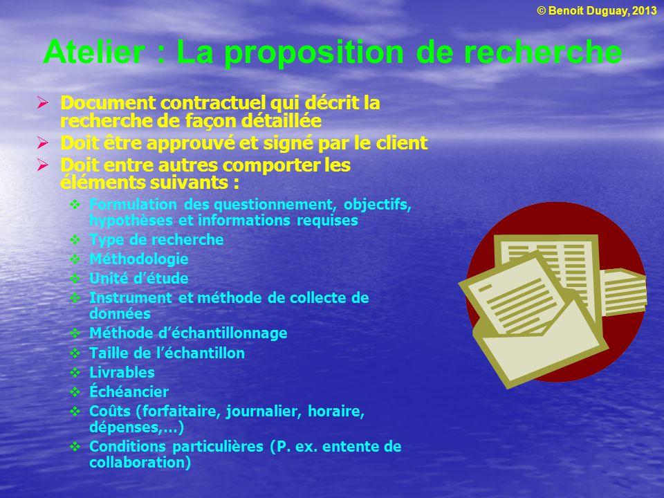 © Benoit Duguay, 2013 Atelier : La proposition de recherche  Document contractuel qui décrit la recherche de façon détaillée  Doit être approuvé et