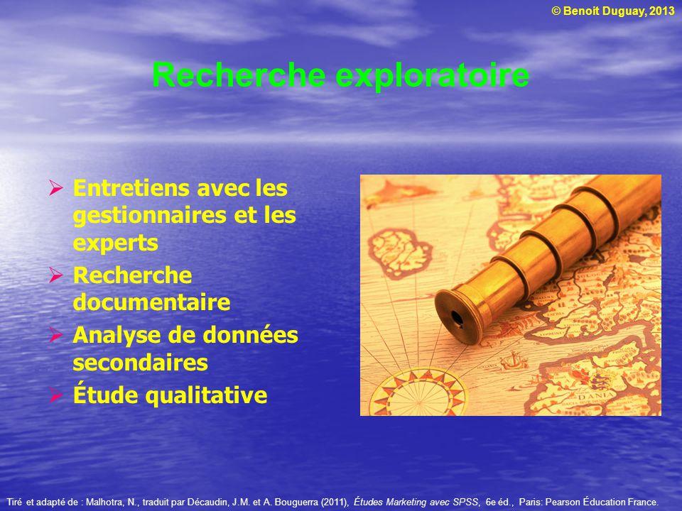 © Benoit Duguay, 2013 Recherche exploratoire Tiré et adapté de : Malhotra, N., traduit par Décaudin, J.M. et A. Bouguerra (2011), Études Marketing ave