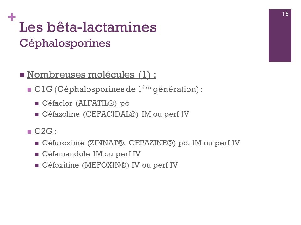 + Les bêta-lactamines Céphalosporines  Nombreuses molécules (1) :  C1G (Céphalosporines de 1 ère génération) :  Céfaclor (ALFATIL®) po  Céfazoline