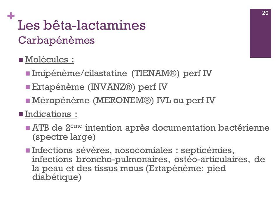 + Les bêta-lactamines Carbapénèmes  Molécules :  Imipénème/cilastatine (TIENAM®) perf IV  Ertapénème (INVANZ®) perf IV  Méropénème (MERONEM®) IVL