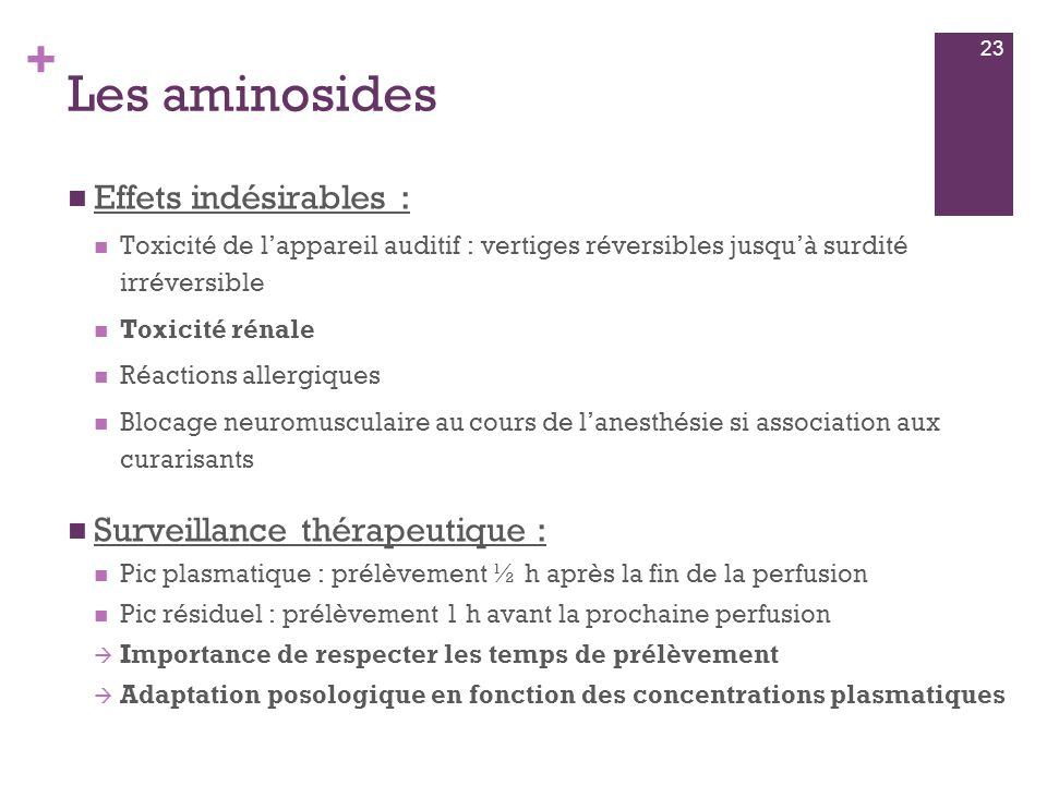 + Les aminosides  Effets indésirables :  Toxicité de l'appareil auditif : vertiges réversibles jusqu'à surdité irréversible  Toxicité rénale  Réac