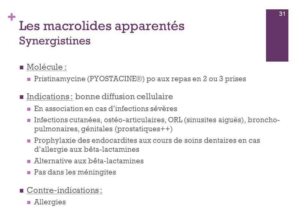 + Les macrolides apparentés Synergistines  Molécule :  Pristinamycine (PYOSTACINE®) po aux repas en 2 ou 3 prises  Indications : bonne diffusion ce
