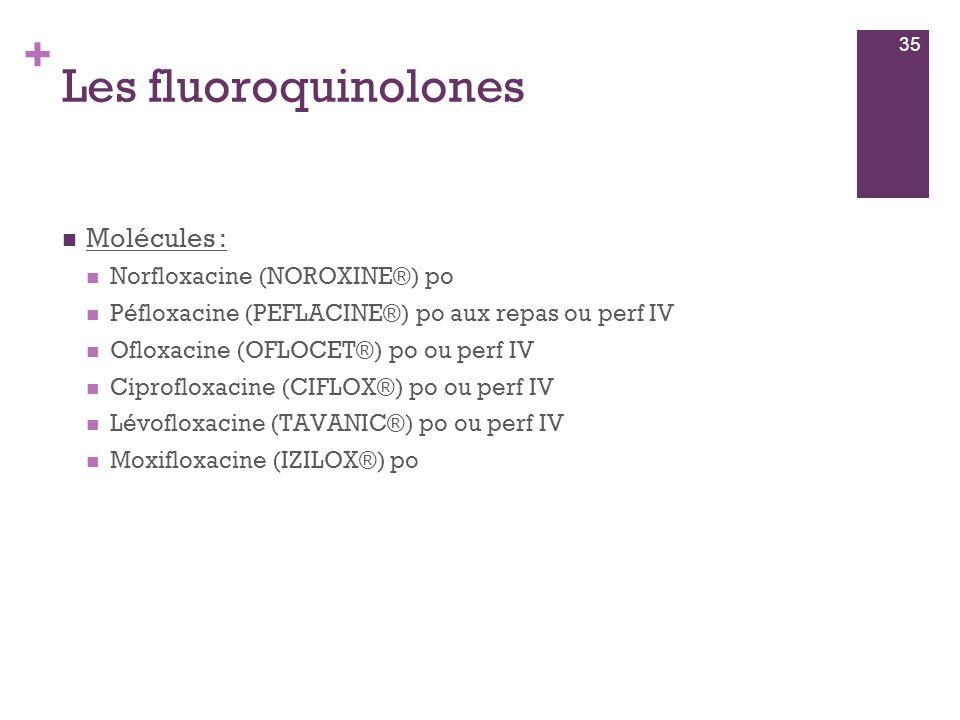 + Les fluoroquinolones  Molécules :  Norfloxacine (NOROXINE®) po  Péfloxacine (PEFLACINE®) po aux repas ou perf IV  Ofloxacine (OFLOCET®) po ou pe