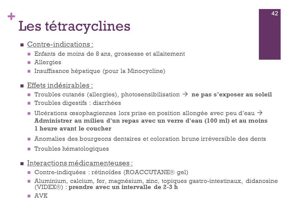 + Les tétracyclines  Contre-indications :  Enfants de moins de 8 ans, grossesse et allaitement  Allergies  Insuffisance hépatique (pour la Minocyc