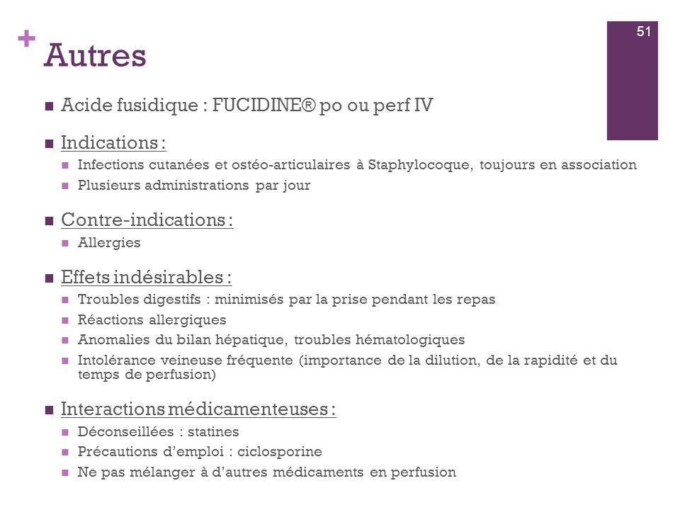 + Autres  Acide fusidique : FUCIDINE® po ou perf IV  Indications :  Infections cutanées et ostéo-articulaires à Staphylocoque, toujours en associat