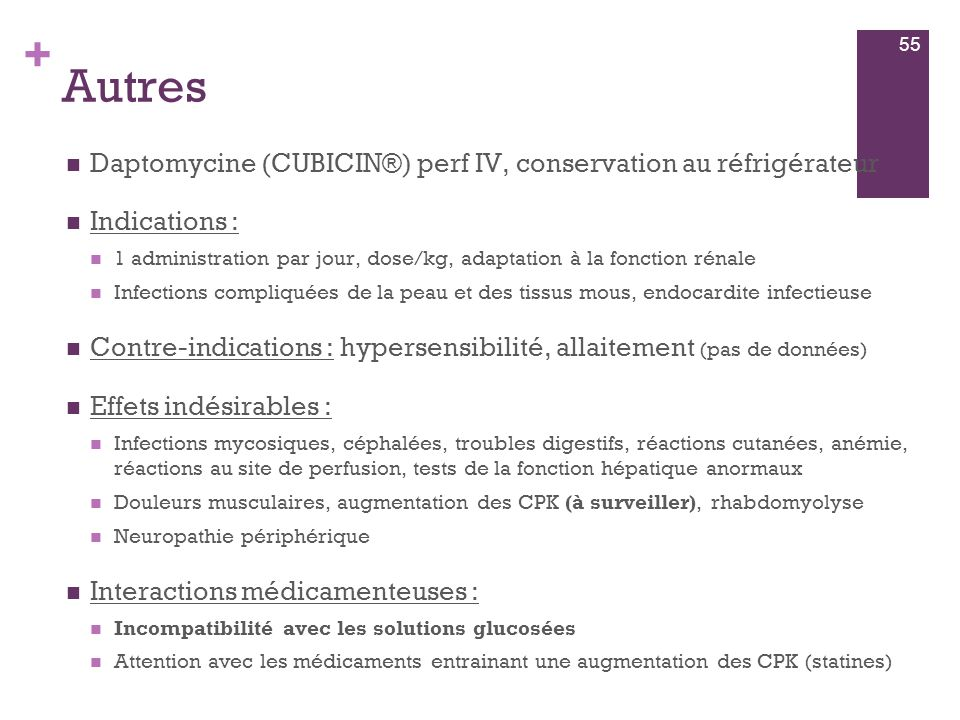 + Autres  Daptomycine (CUBICIN®) perf IV, conservation au réfrigérateur  Indications :  1 administration par jour, dose/kg, adaptation à la fonctio