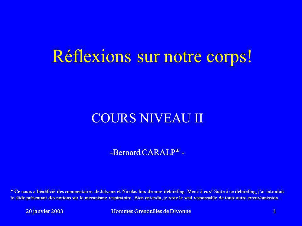 20 janvier 2003Hommes Grenouilles de Divonne1 Réflexions sur notre corps! COURS NIVEAU II -Bernard CARALP* - * Ce cours a bénéficié des commentaires d