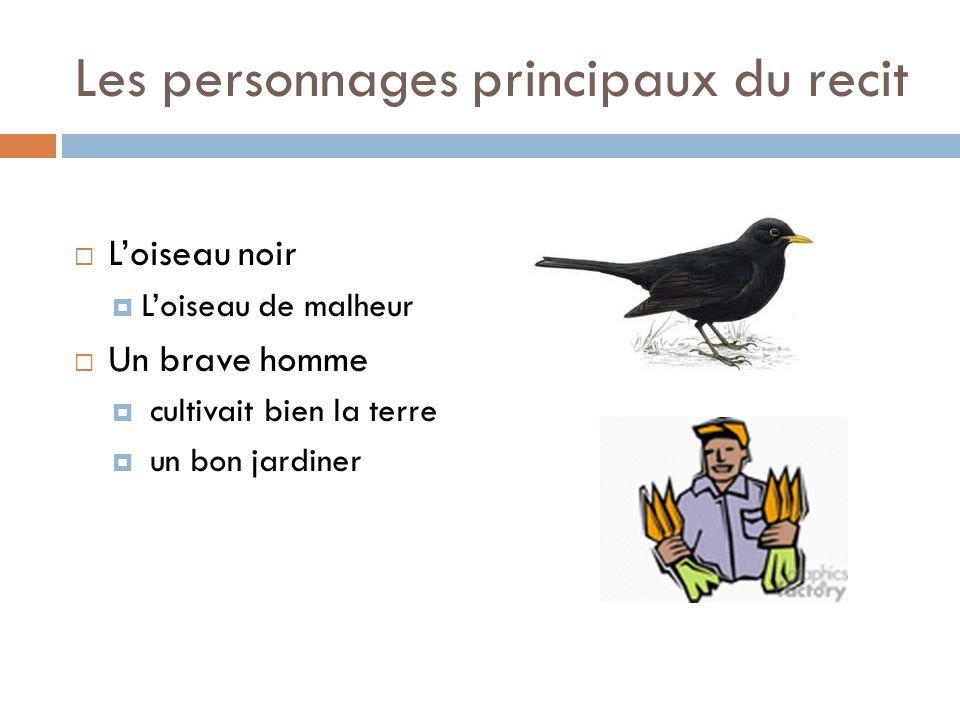 Les personnages principaux du recit  L'oiseau noir  L'oiseau de malheur  Un brave homme  cultivait bien la terre  un bon jardiner
