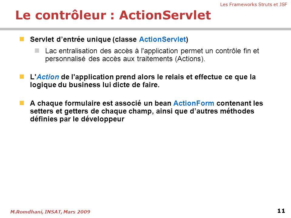 Les Frameworks Struts et JSF 11 M.Romdhani, INSAT, Mars 2009 Le contrôleur : ActionServlet  Servlet d'entrée unique (classe ActionServlet)  Lac entr