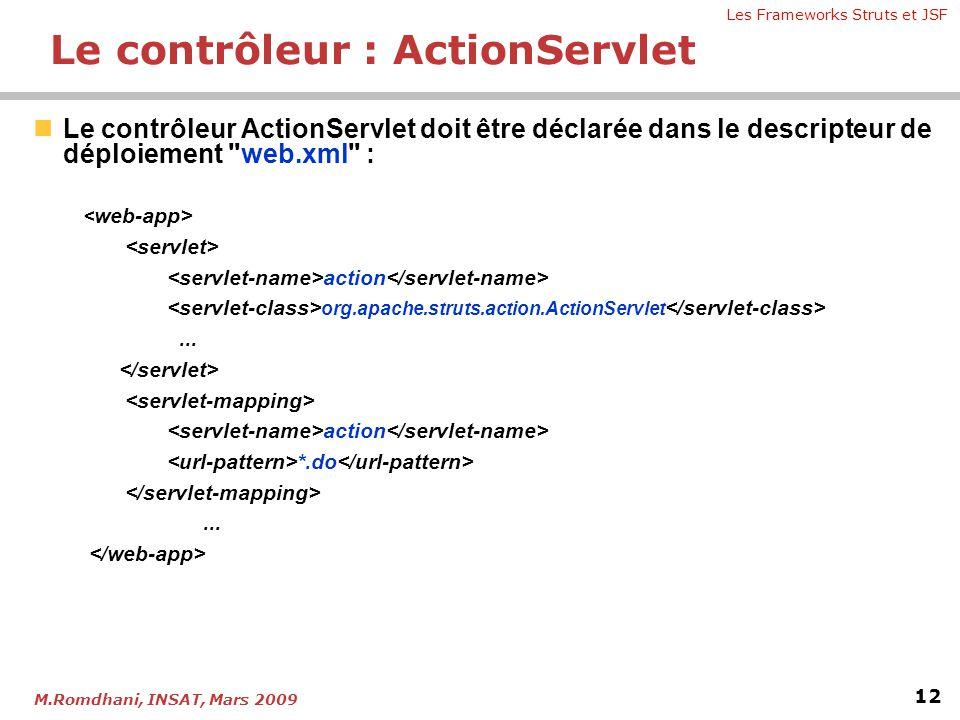 Les Frameworks Struts et JSF 12 M.Romdhani, INSAT, Mars 2009  Le contrôleur ActionServlet doit être déclarée dans le descripteur de déploiement