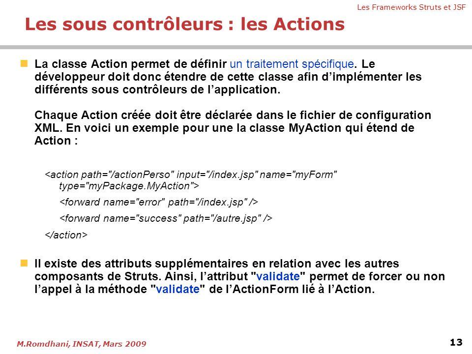 Les Frameworks Struts et JSF 13 M.Romdhani, INSAT, Mars 2009 Les sous contrôleurs : les Actions  La classe Action permet de définir un traitement spé
