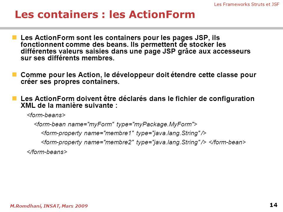 Les Frameworks Struts et JSF 14 M.Romdhani, INSAT, Mars 2009 Les containers : les ActionForm  Les ActionForm sont les containers pour les pages JSP,