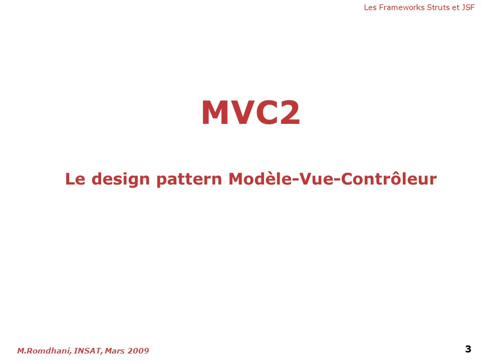 Les Frameworks Struts et JSF 3 M.Romdhani, INSAT, Mars 2009 MVC2 Le design pattern Modèle-Vue-Contrôleur