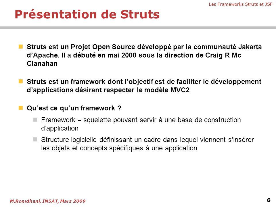 Les Frameworks Struts et JSF 6 M.Romdhani, INSAT, Mars 2009 Présentation de Struts  Struts est un Projet Open Source développé par la communauté Jaka