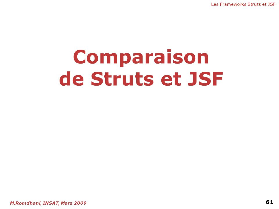 Les Frameworks Struts et JSF 61 M.Romdhani, INSAT, Mars 2009 Comparaison de Struts et JSF