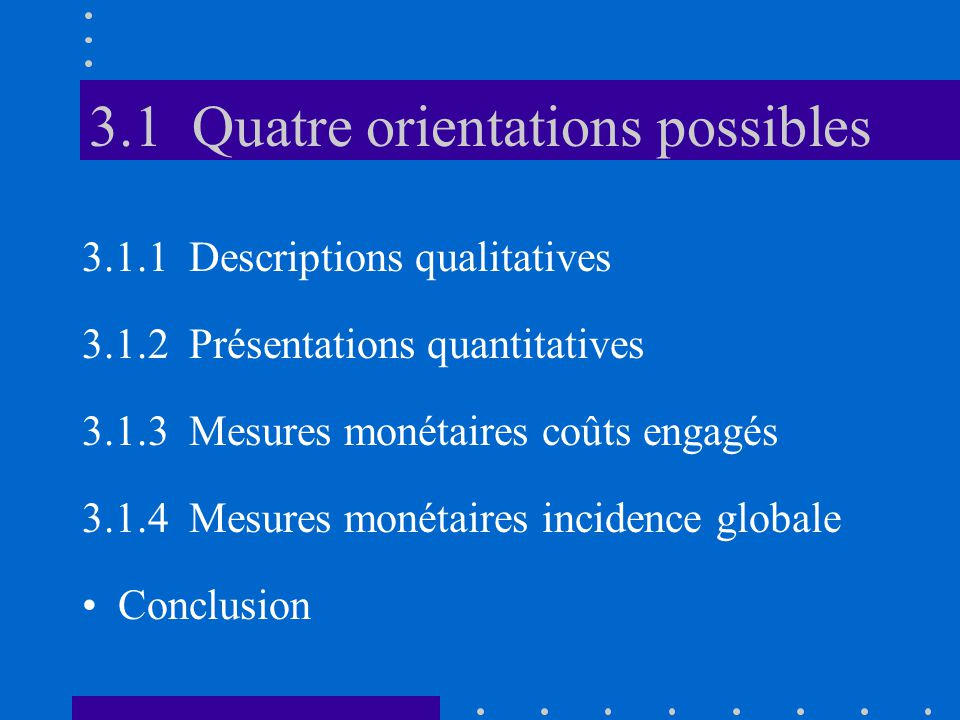 3.1 Quatre orientations possibles 3.1.1 Descriptions qualitatives 3.1.2 Présentations quantitatives 3.1.3 Mesures monétaires coûts engagés 3.1.4 Mesures monétaires incidence globale •Conclusion