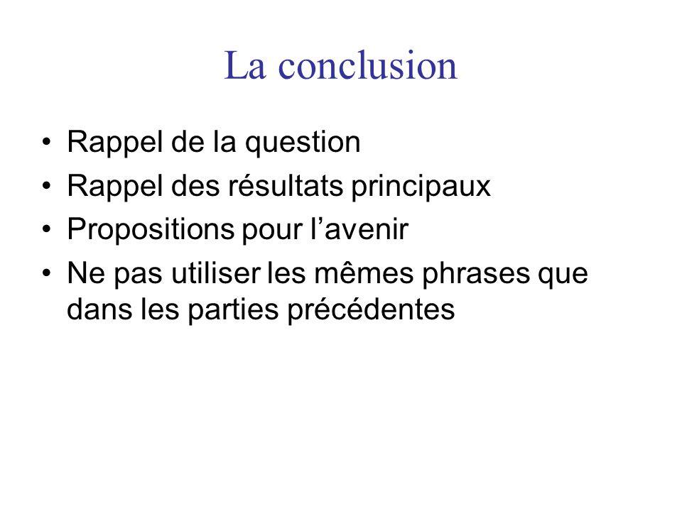 La conclusion •Rappel de la question •Rappel des résultats principaux •Propositions pour l'avenir •Ne pas utiliser les mêmes phrases que dans les part
