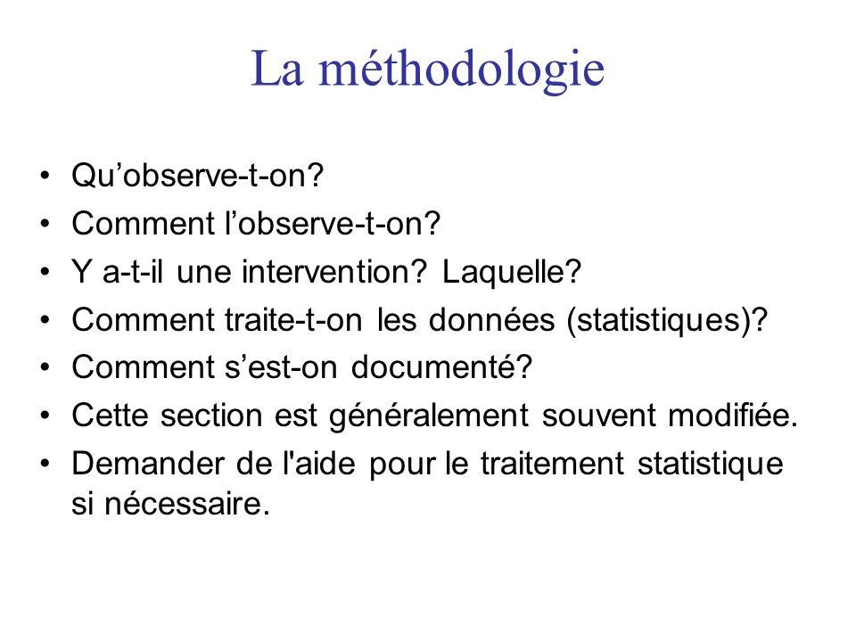 La méthodologie •Qu'observe-t-on? •Comment l'observe-t-on? •Y a-t-il une intervention? Laquelle? •Comment traite-t-on les données (statistiques)? •Com