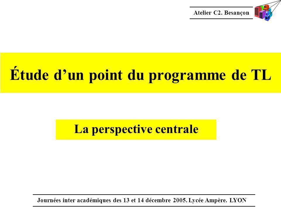 Atelier C2. Besançon Journées inter académiques des 13 et 14 décembre 2005. Lycée Ampère. LYON Étude d'un point du programme de TL La perspective cent