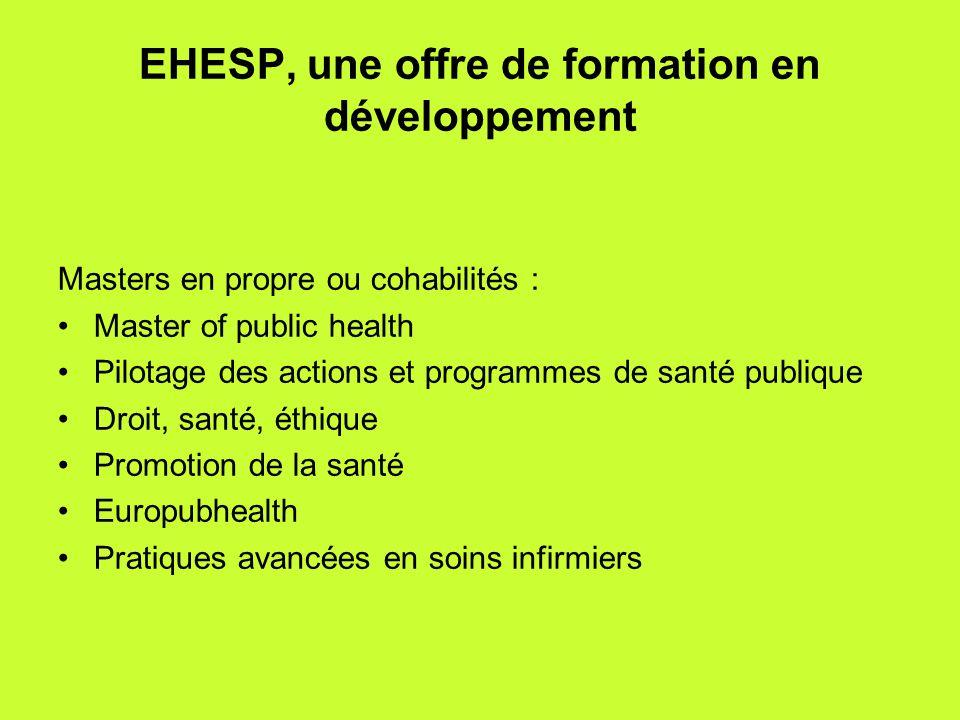 EHESP, une offre de formation en développement Masters en propre ou cohabilités : •Master of public health •Pilotage des actions et programmes de santé publique •Droit, santé, éthique •Promotion de la santé •Europubhealth •Pratiques avancées en soins infirmiers