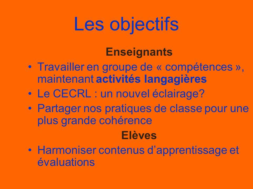 Les objectifs Enseignants •Travailler en groupe de « compétences », maintenant activités langagières •Le CECRL : un nouvel éclairage? •Partager nos pr