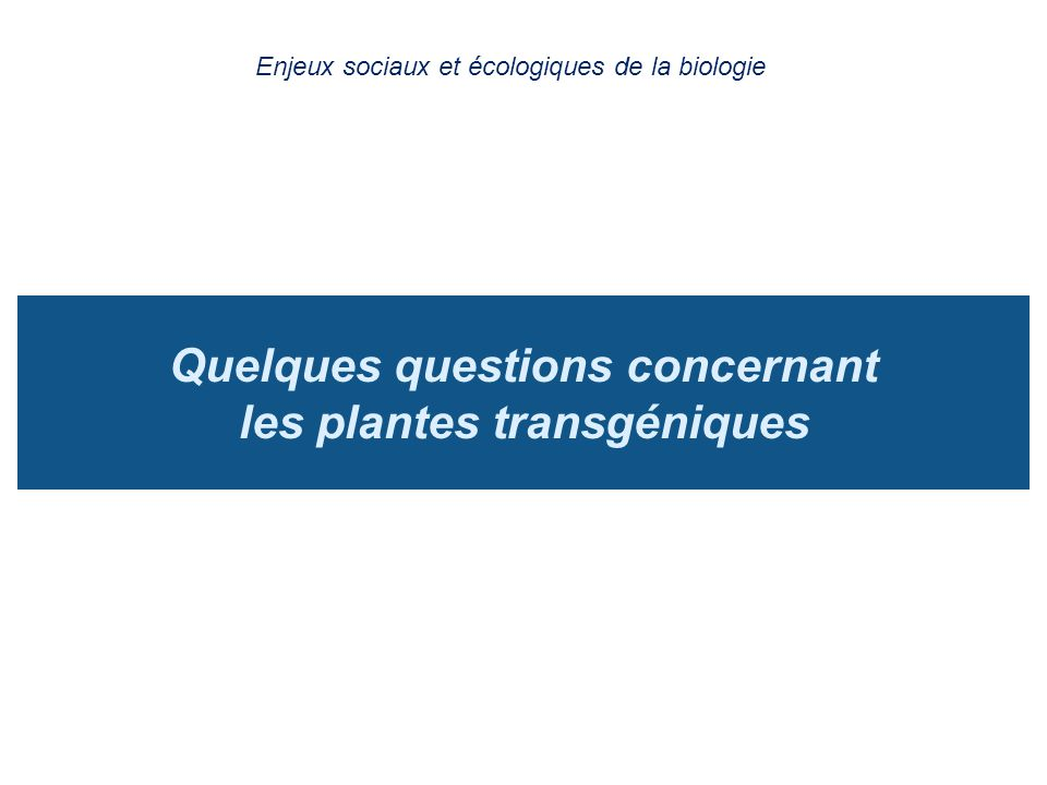 Quelques questions concernant les plantes transgéniques Enjeux sociaux et écologiques de la biologie