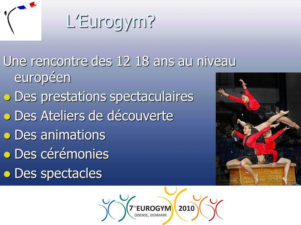 L'Eurogym? Une rencontre des 12 18 ans au niveau européen  Des prestations spectaculaires  Des Ateliers de découverte  Des animations  Des cérémon