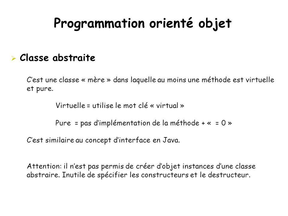 Programmation orienté objet  Classe abstraite C'est une classe « mère » dans laquelle au moins une méthode est virtuelle et pure. Virtuelle = utilise