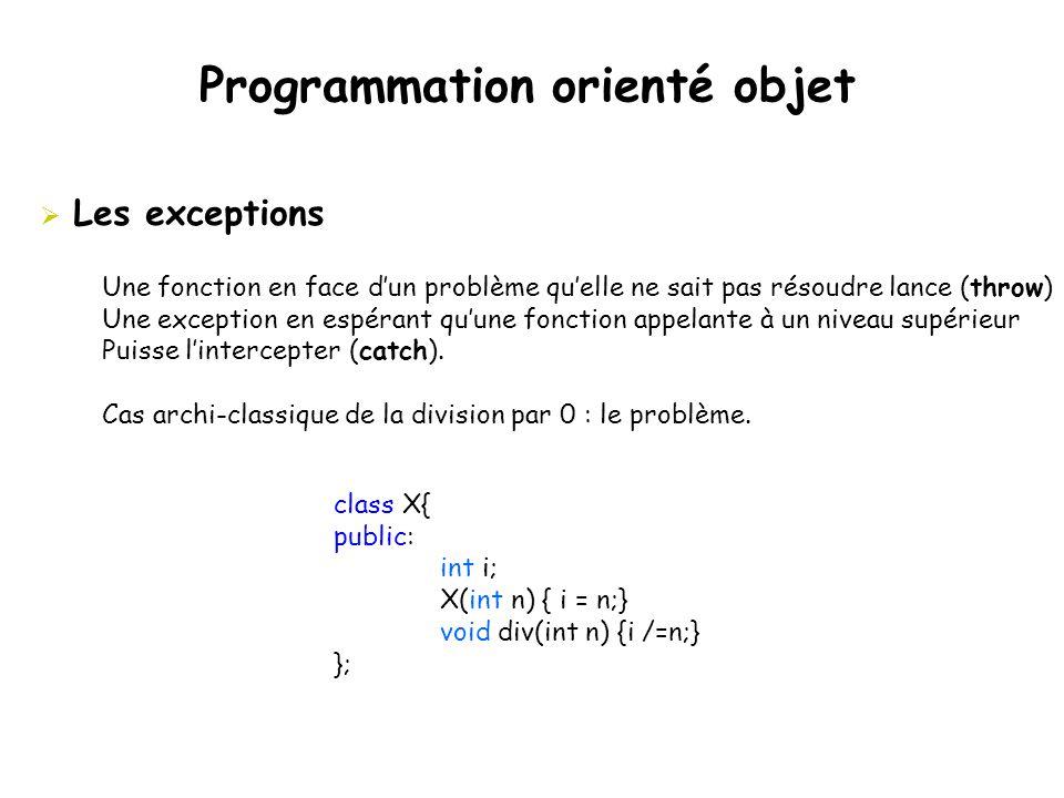Programmation orienté objet  Les exceptions Une fonction en face d'un problème qu'elle ne sait pas résoudre lance (throw) Une exception en espérant q