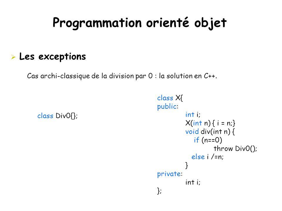 Programmation orienté objet  Les exceptions Cas archi-classique de la division par 0 : la solution en C++. class X{ public: int i; X(int n) { i = n;}