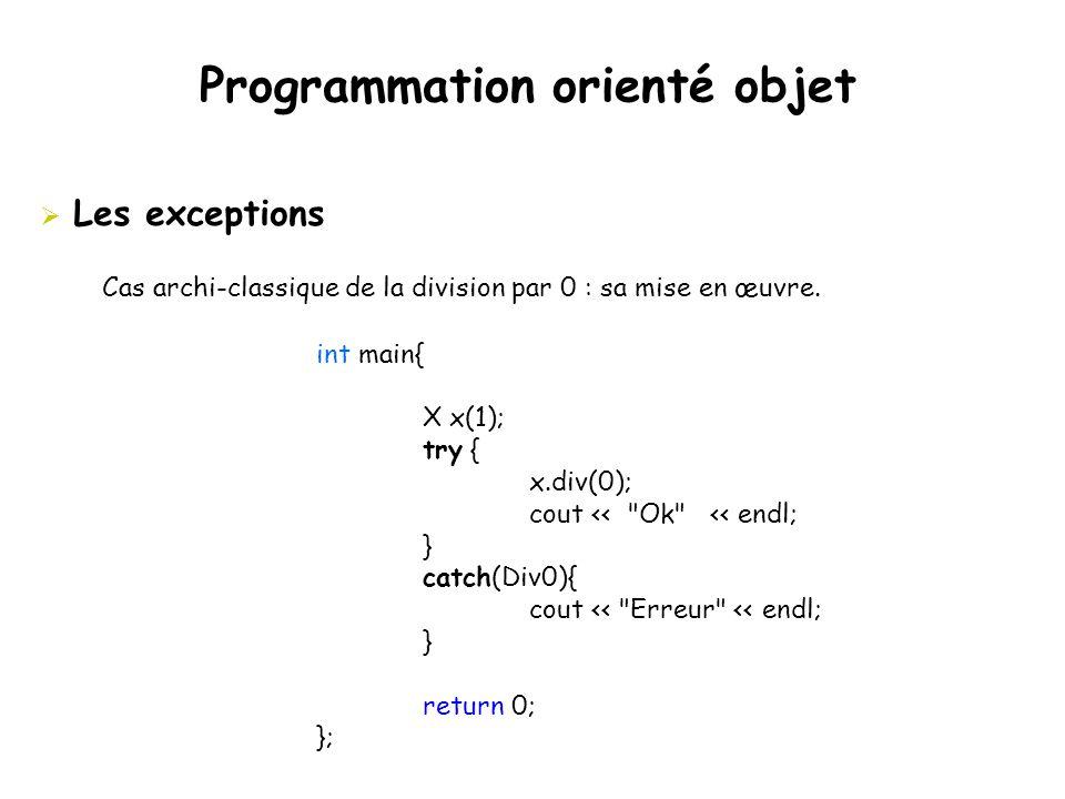 Programmation orienté objet  Les exceptions Cas archi-classique de la division par 0 : sa mise en œuvre. int main{ X x(1); try { x.div(0); cout <<