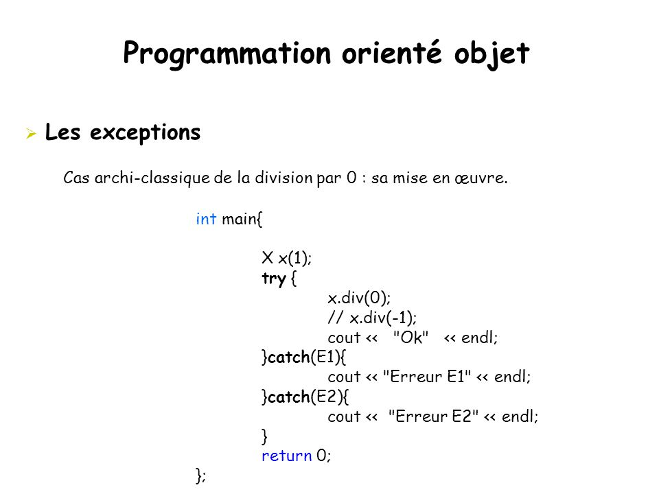 Programmation orienté objet  Les exceptions Cas archi-classique de la division par 0 : sa mise en œuvre. int main{ X x(1); try { x.div(0); // x.div(-