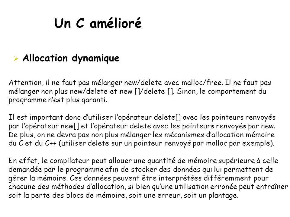 Un C amélioré  Allocation dynamique Attention, il ne faut pas mélanger new/delete avec malloc/free. Il ne faut pas mélanger non plus new/delete et ne