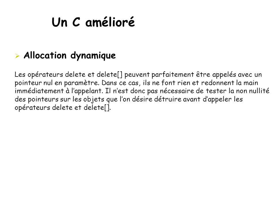 Un C amélioré  Allocation dynamique Les opérateurs delete et delete[] peuvent parfaitement être appelés avec un pointeur nul en paramètre. Dans ce ca