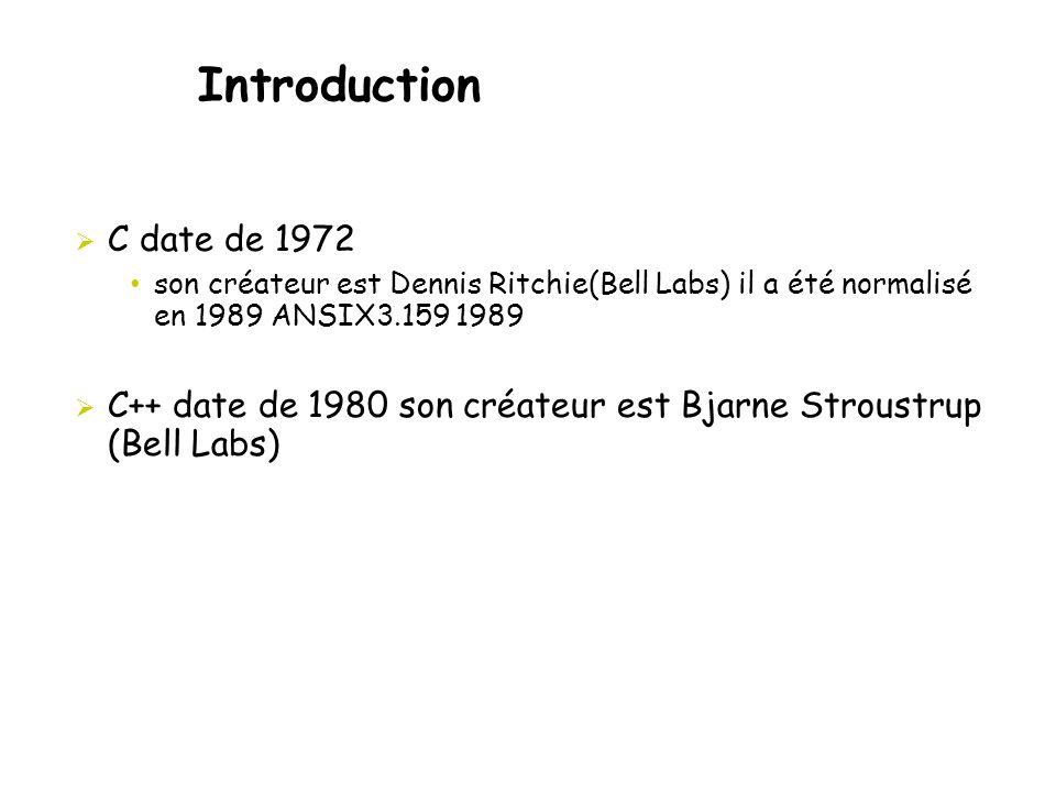 Introduction  C date de 1972 • son créateur est Dennis Ritchie(Bell Labs) il a été normalisé en 1989 ANSIX3.159 1989  C++ date de 1980 son créateur